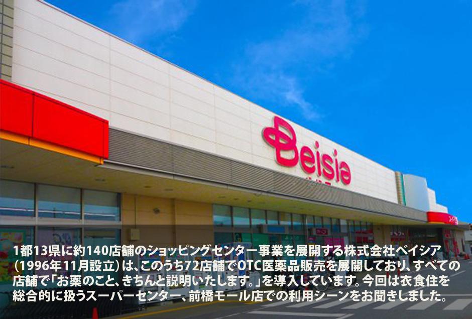 1都13県に約140店舗のショッピングセンター事業を展開する株式会社ベイシア(1996年11月設立)は、このうち72店舗でOTC医薬品販売を展開しており、すべての店舗で「お薬のこと、きちんと説明いたします。」を導入しています。今回は衣食住を総合的に扱うスーパーセンター、前橋モール店での利用シーンをお聞きしました。