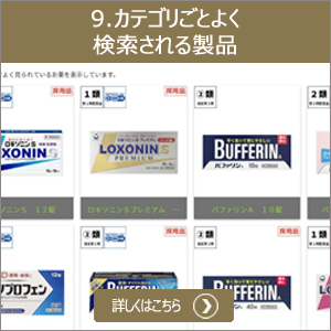 9.カテゴリごとよく検索される製品 グループ内でよく見られるカテゴリ(解熱鎮痛/かぜ/胃腸/鼻炎/他)ごとにお薬を表示しています。